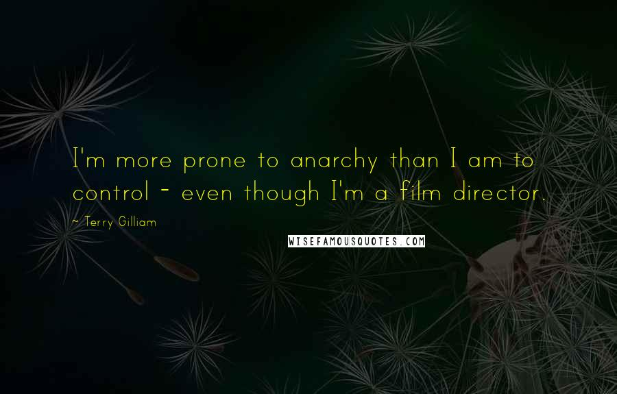 Terry Gilliam quotes: I'm more prone to anarchy than I am to control - even though I'm a film director.