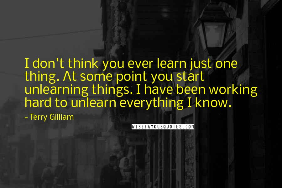 Terry Gilliam quotes: I don't think you ever learn just one thing. At some point you start unlearning things. I have been working hard to unlearn everything I know.