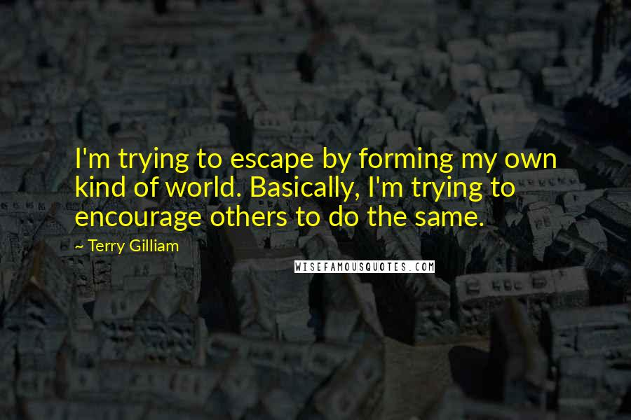 Terry Gilliam quotes: I'm trying to escape by forming my own kind of world. Basically, I'm trying to encourage others to do the same.