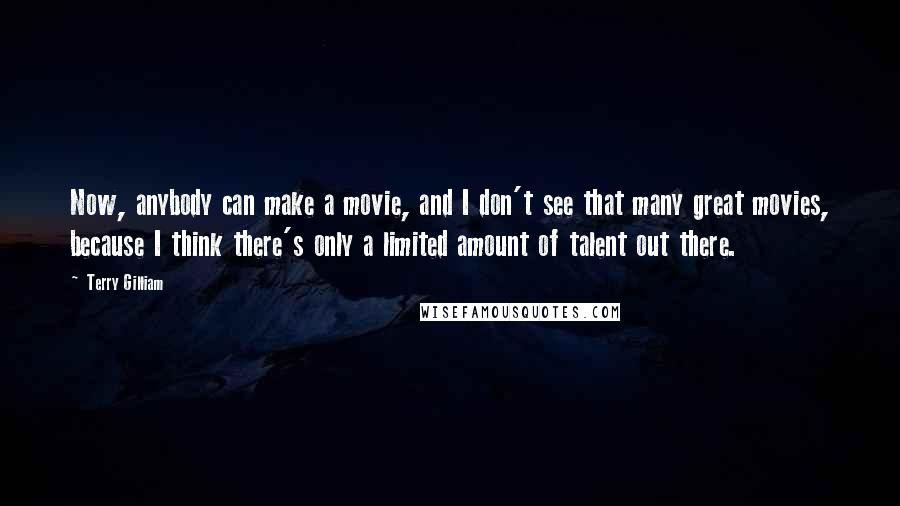 Terry Gilliam quotes: Now, anybody can make a movie, and I don't see that many great movies, because I think there's only a limited amount of talent out there.