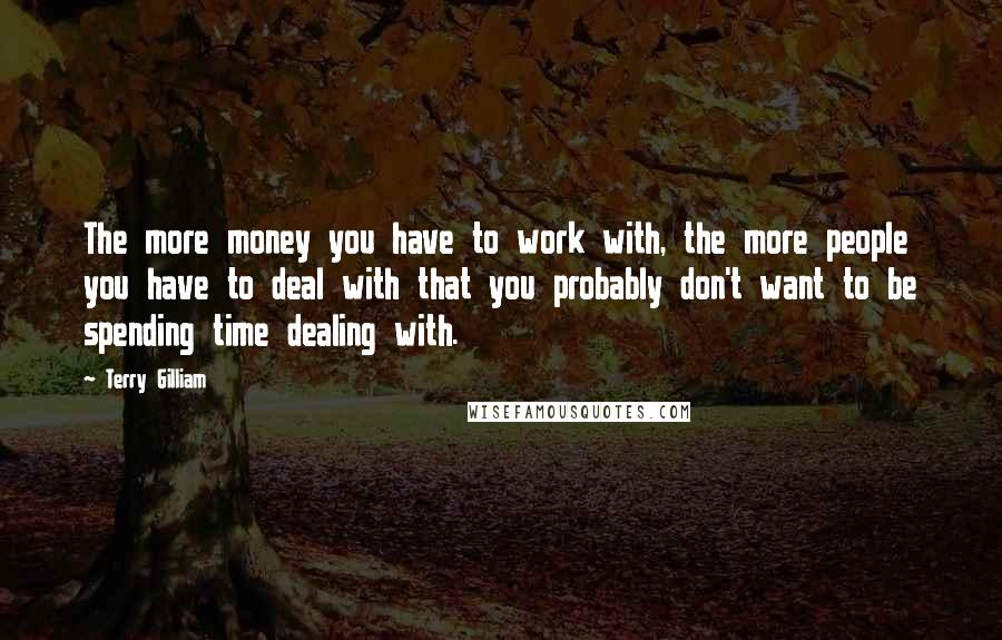 Terry Gilliam quotes: The more money you have to work with, the more people you have to deal with that you probably don't want to be spending time dealing with.