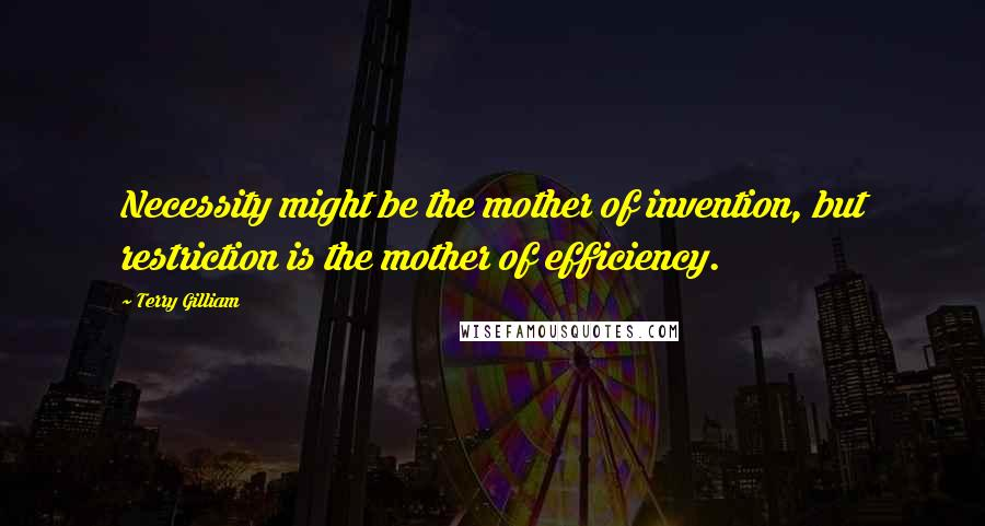 Terry Gilliam quotes: Necessity might be the mother of invention, but restriction is the mother of efficiency.