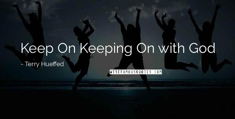 Terry Hueffed quotes: Keep On Keeping On with God