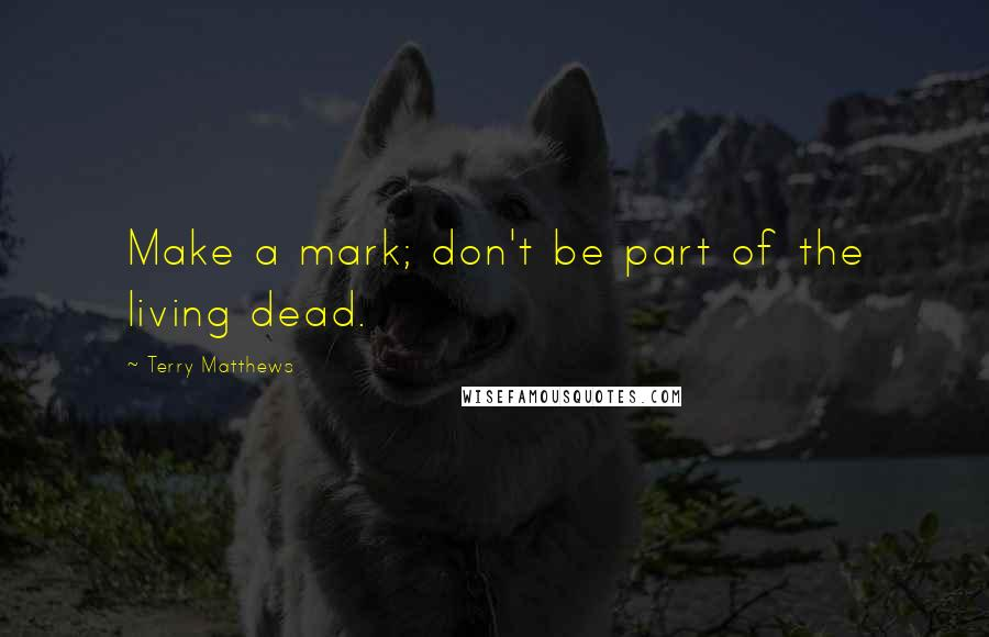 Terry Matthews quotes: Make a mark; don't be part of the living dead.