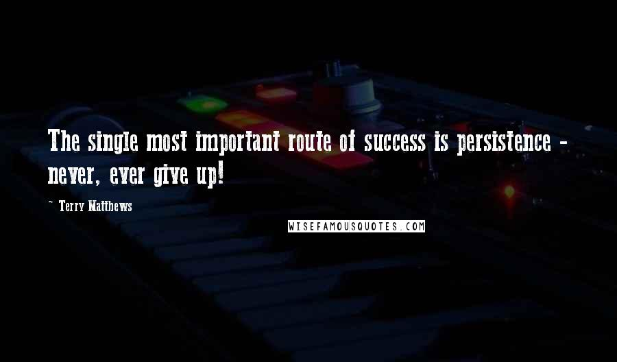 Terry Matthews quotes: The single most important route of success is persistence - never, ever give up!