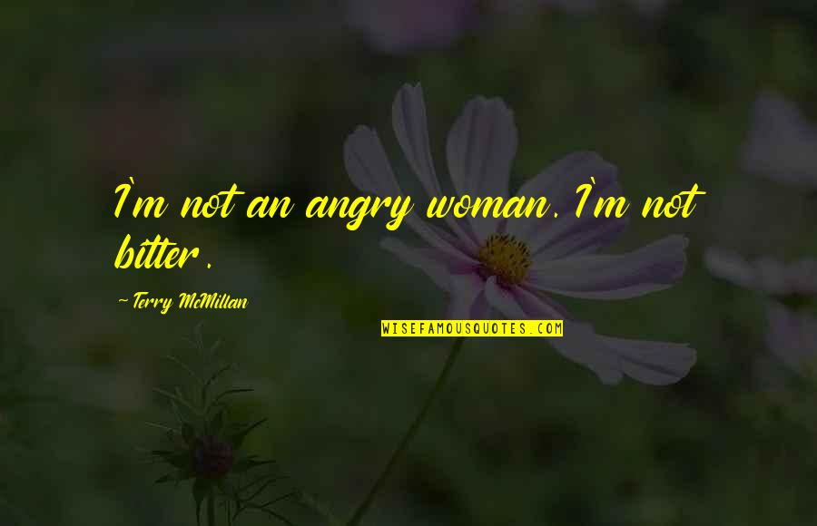Terry Mcmillan Quotes By Terry McMillan: I'm not an angry woman. I'm not bitter.
