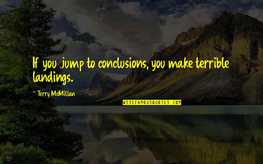 Terry Mcmillan Quotes By Terry McMillan: If you jump to conclusions, you make terrible