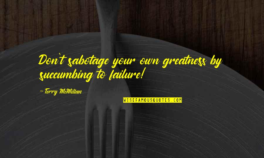 Terry Mcmillan Quotes By Terry McMillan: Don't sabotage your own greatness by succumbing to