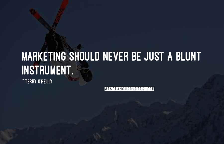 Terry O'Reilly quotes: Marketing should never be just a blunt instrument.