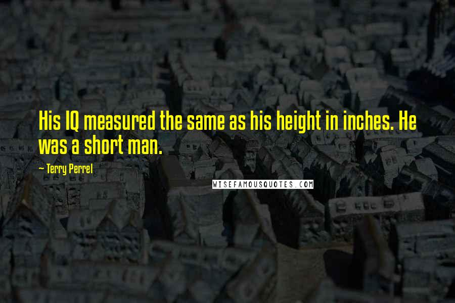 Terry Perrel quotes: His IQ measured the same as his height in inches. He was a short man.