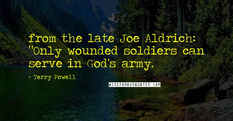 "Terry Powell quotes: from the late Joe Aldrich: ""Only wounded soldiers can serve in God's army."