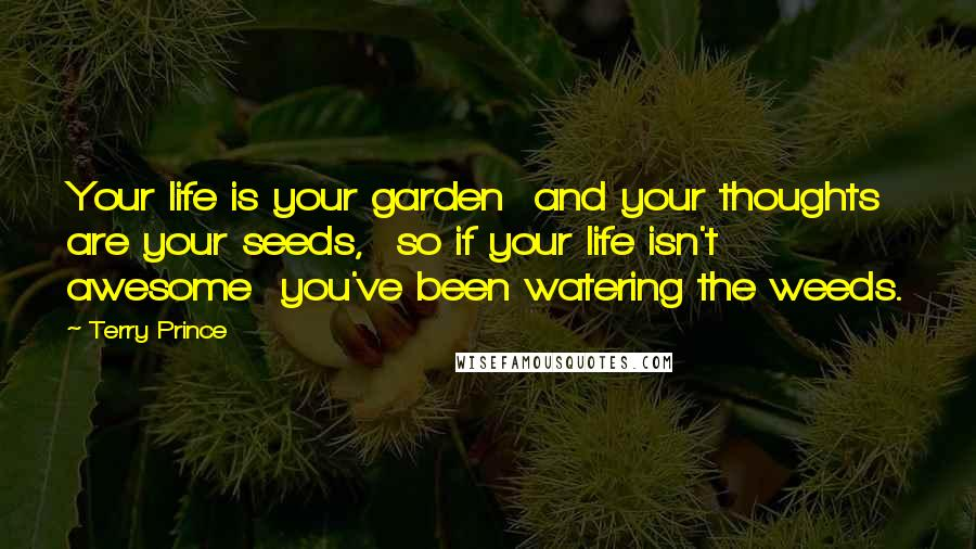 Terry Prince quotes: Your life is your garden and your thoughts are your seeds, so if your life isn't awesome you've been watering the weeds.