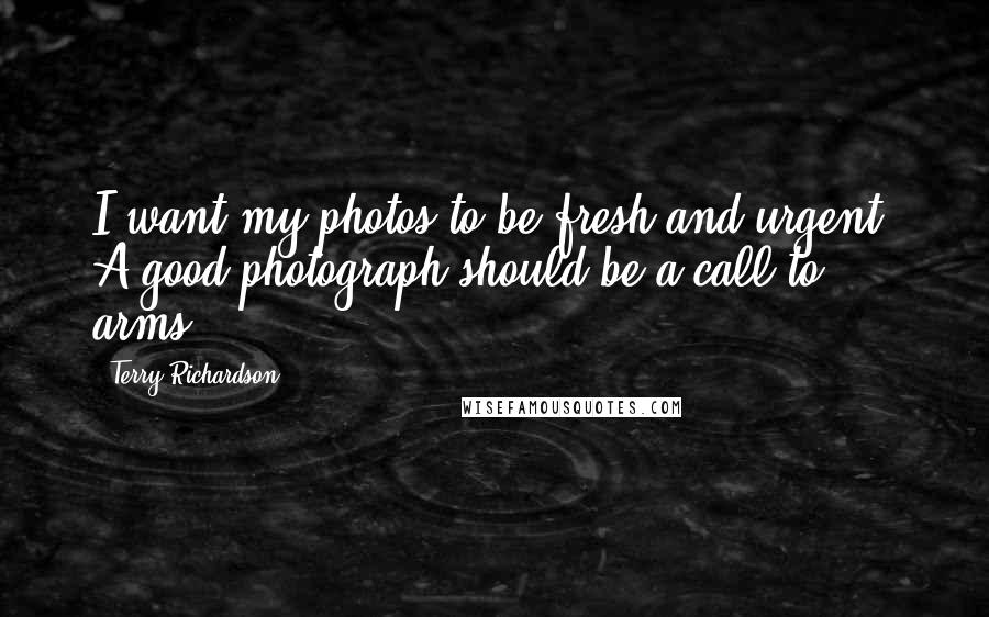 Terry Richardson quotes: I want my photos to be fresh and urgent. A good photograph should be a call to arms.