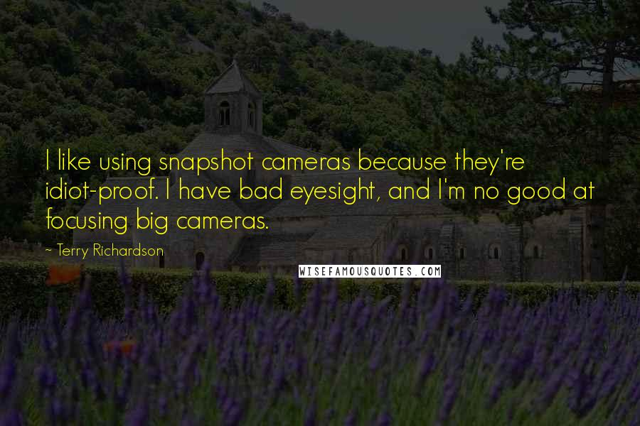 Terry Richardson quotes: I like using snapshot cameras because they're idiot-proof. I have bad eyesight, and I'm no good at focusing big cameras.