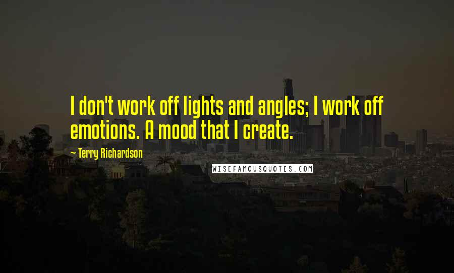 Terry Richardson quotes: I don't work off lights and angles; I work off emotions. A mood that I create.