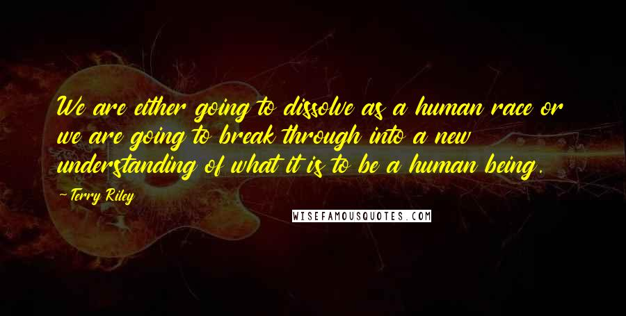 Terry Riley quotes: We are either going to dissolve as a human race or we are going to break through into a new understanding of what it is to be a human being.