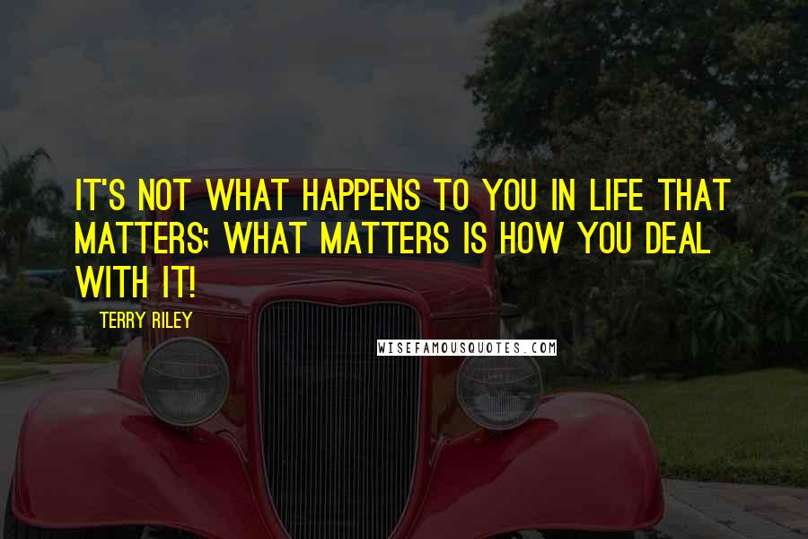 Terry Riley quotes: It's not what happens to you in life that matters; what matters is how you deal with it!