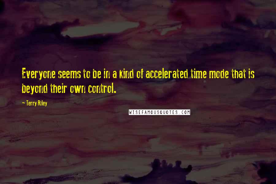 Terry Riley quotes: Everyone seems to be in a kind of accelerated time mode that is beyond their own control.