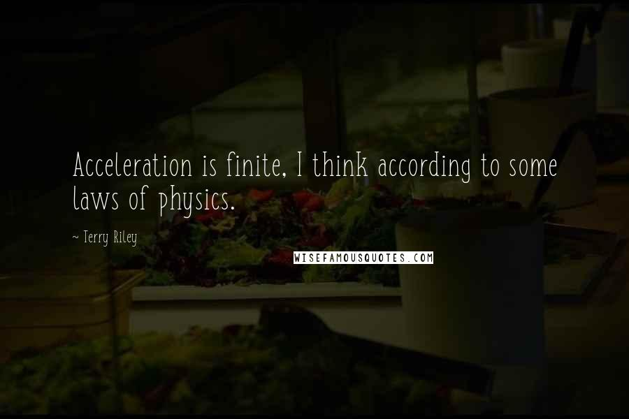Terry Riley quotes: Acceleration is finite, I think according to some laws of physics.