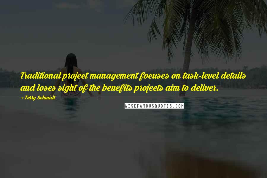 Terry Schmidt quotes: Traditional project management focuses on task-level details and loses sight of the benefits projects aim to deliver.