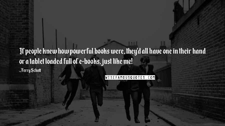 Terry Schott quotes: If people knew how powerful books were, they'd all have one in their hand or a tablet loaded full of e-books, just like me!