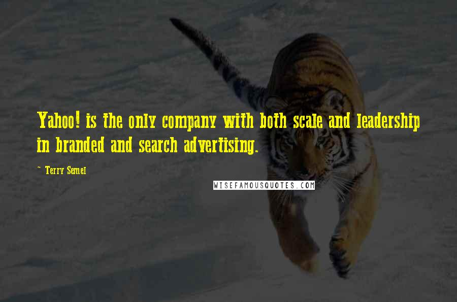 Terry Semel quotes: Yahoo! is the only company with both scale and leadership in branded and search advertising.