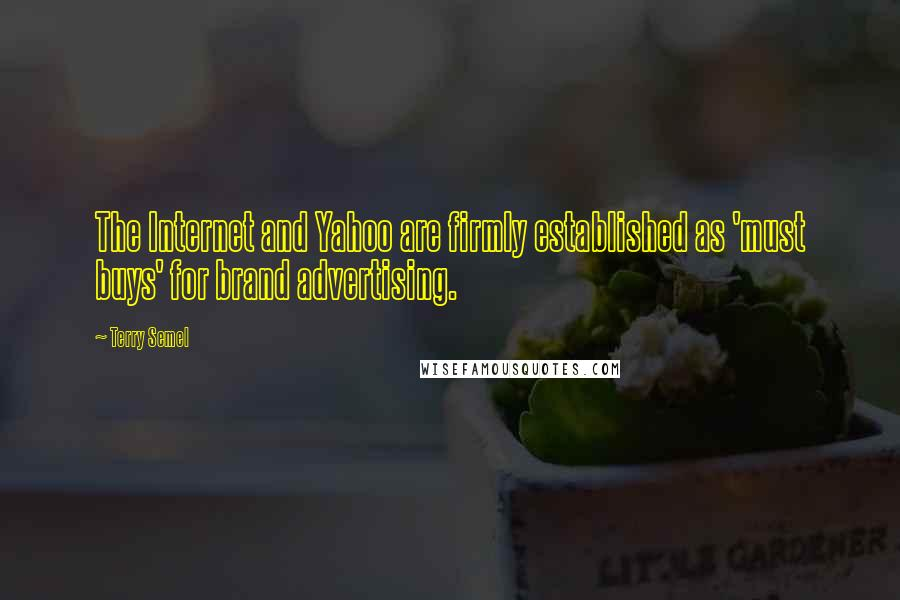 Terry Semel quotes: The Internet and Yahoo are firmly established as 'must buys' for brand advertising.