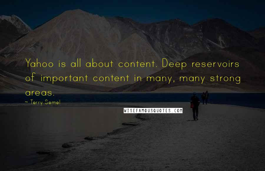 Terry Semel quotes: Yahoo is all about content. Deep reservoirs of important content in many, many strong areas.