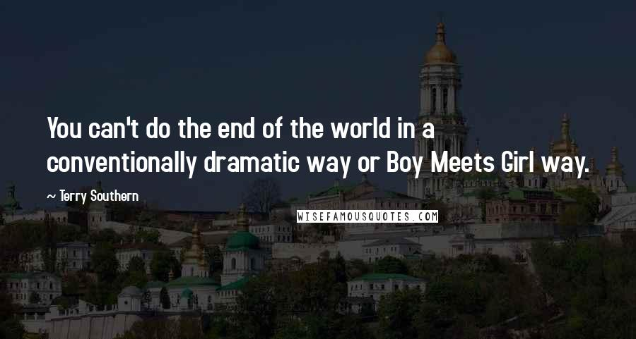 Terry Southern quotes: You can't do the end of the world in a conventionally dramatic way or Boy Meets Girl way.