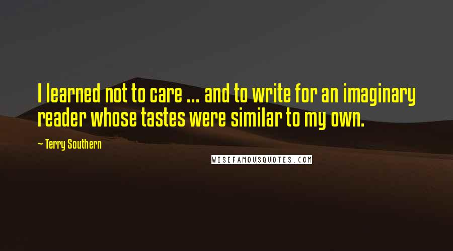 Terry Southern quotes: I learned not to care ... and to write for an imaginary reader whose tastes were similar to my own.