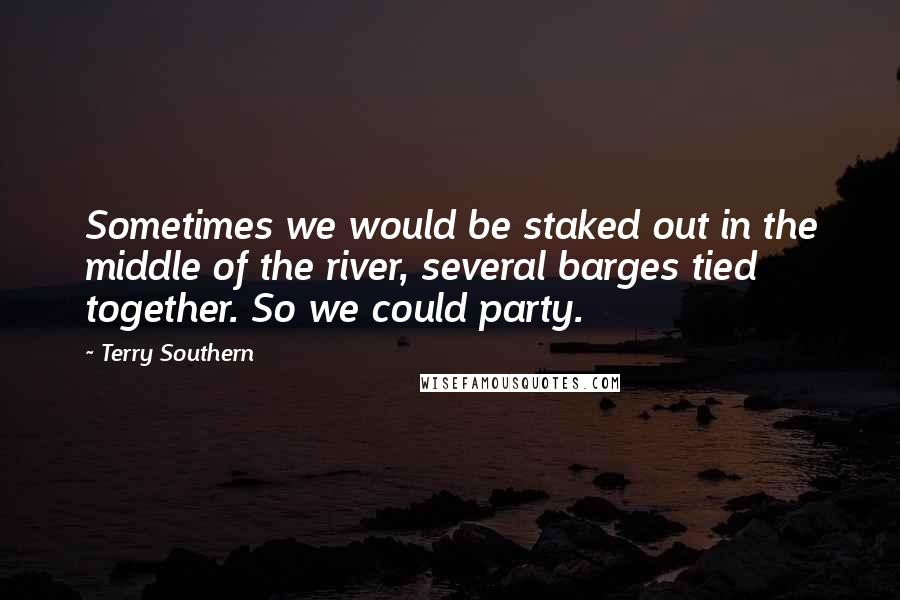Terry Southern quotes: Sometimes we would be staked out in the middle of the river, several barges tied together. So we could party.
