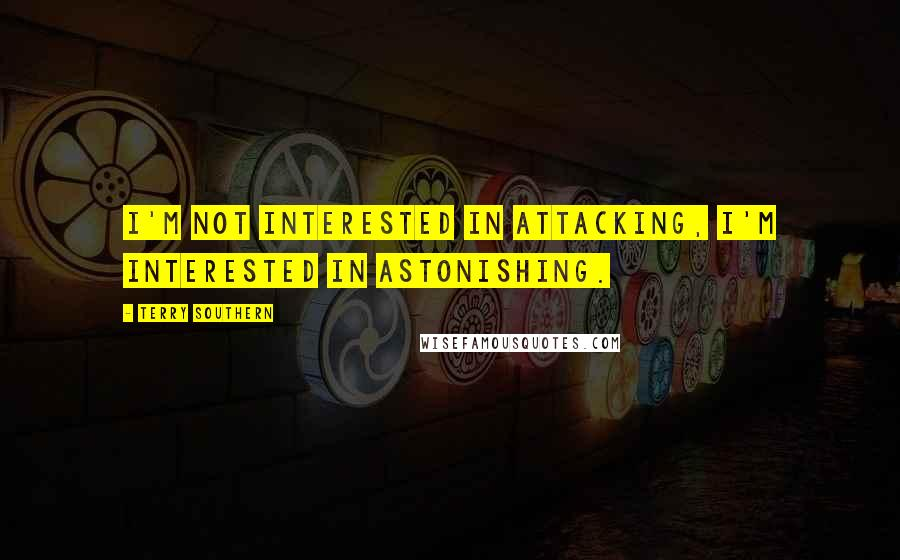 Terry Southern quotes: I'm not interested in attacking, I'm interested in astonishing.