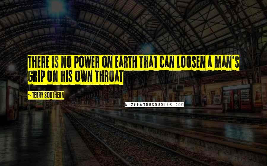 Terry Southern quotes: There is no power on earth that can loosen a man's grip on his own throat