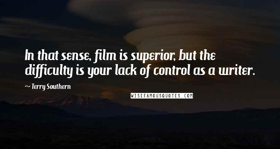 Terry Southern quotes: In that sense, film is superior, but the difficulty is your lack of control as a writer.