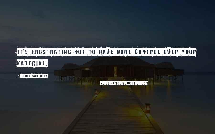 Terry Southern quotes: It's frustrating not to have more control over your material.