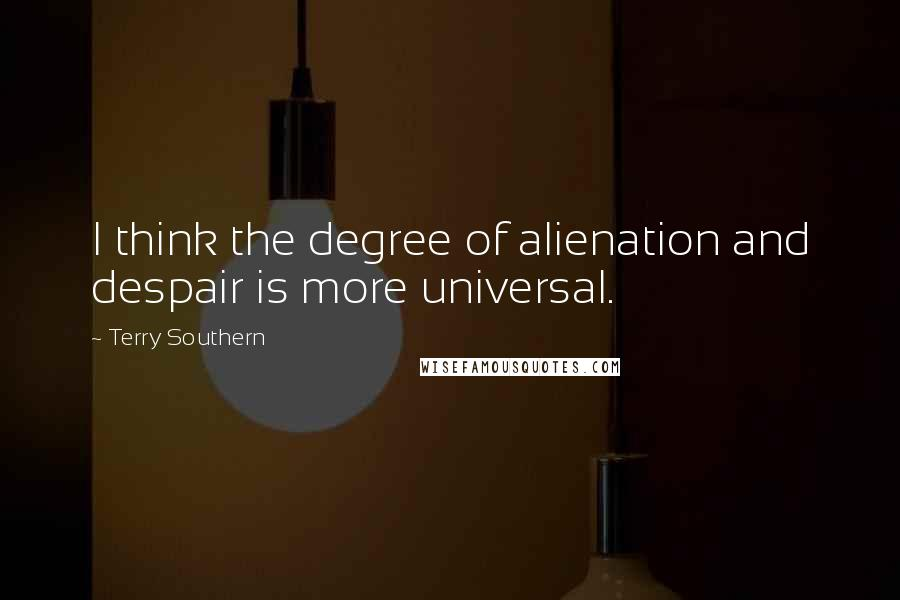 Terry Southern quotes: I think the degree of alienation and despair is more universal.