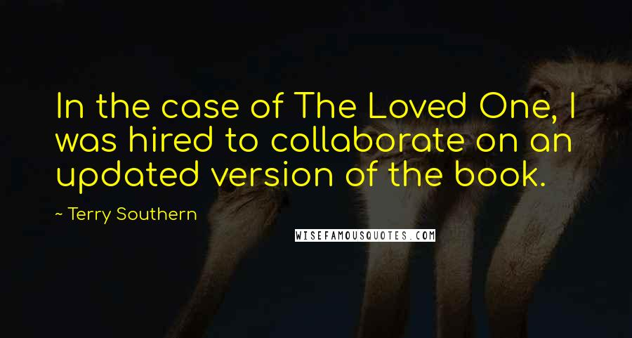 Terry Southern quotes: In the case of The Loved One, I was hired to collaborate on an updated version of the book.