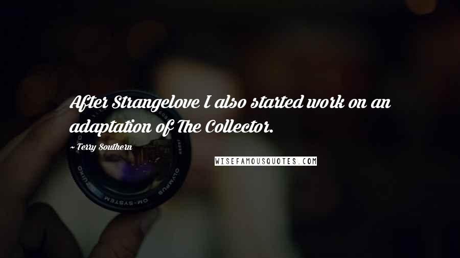 Terry Southern quotes: After Strangelove I also started work on an adaptation of The Collector.