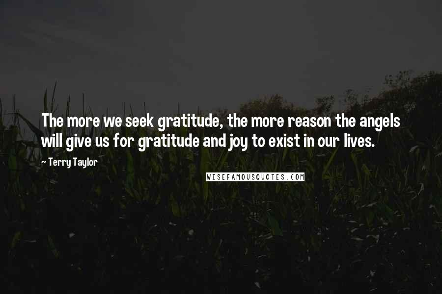 Terry Taylor quotes: The more we seek gratitude, the more reason the angels will give us for gratitude and joy to exist in our lives.