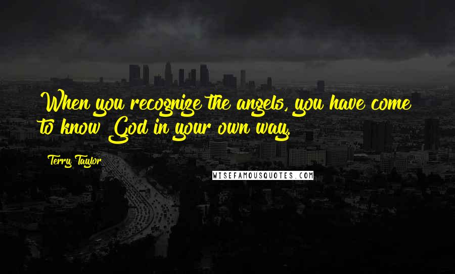 Terry Taylor quotes: When you recognize the angels, you have come to know God in your own way.