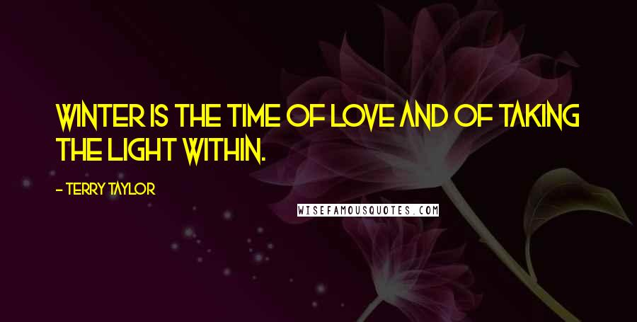 Terry Taylor quotes: Winter is the time of love and of taking the light within.