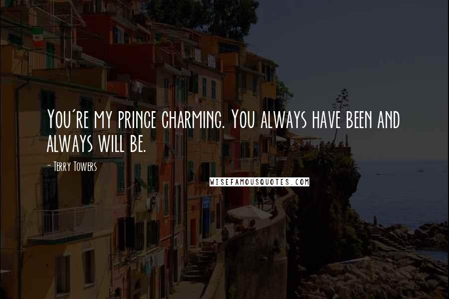 Terry Towers quotes: You're my prince charming. You always have been and always will be.