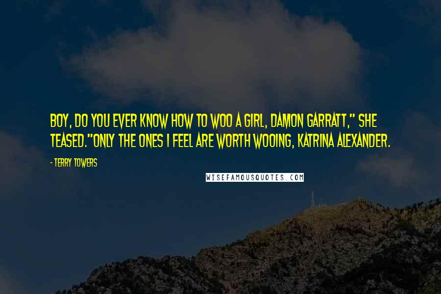 """Terry Towers quotes: Boy, do you ever know how to woo a girl, Damon Garratt,"""" she teased.""""Only the ones I feel are worth wooing, Katrina Alexander."""