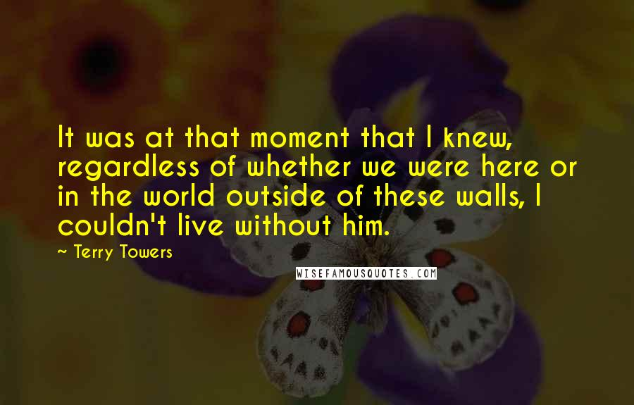 Terry Towers quotes: It was at that moment that I knew, regardless of whether we were here or in the world outside of these walls, I couldn't live without him.
