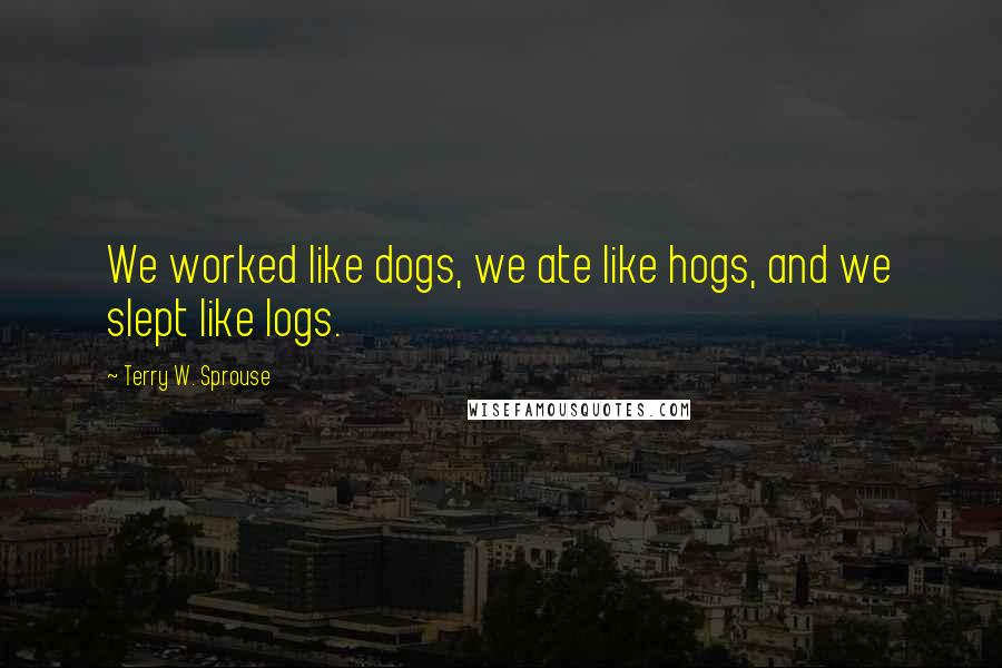Terry W. Sprouse quotes: We worked like dogs, we ate like hogs, and we slept like logs.