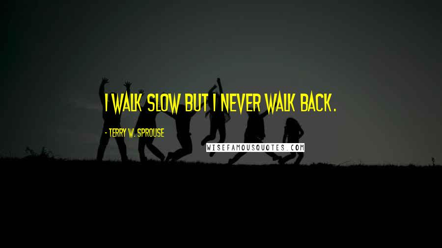 Terry W. Sprouse quotes: I walk slow but I never walk back.