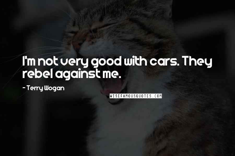 Terry Wogan quotes: I'm not very good with cars. They rebel against me.