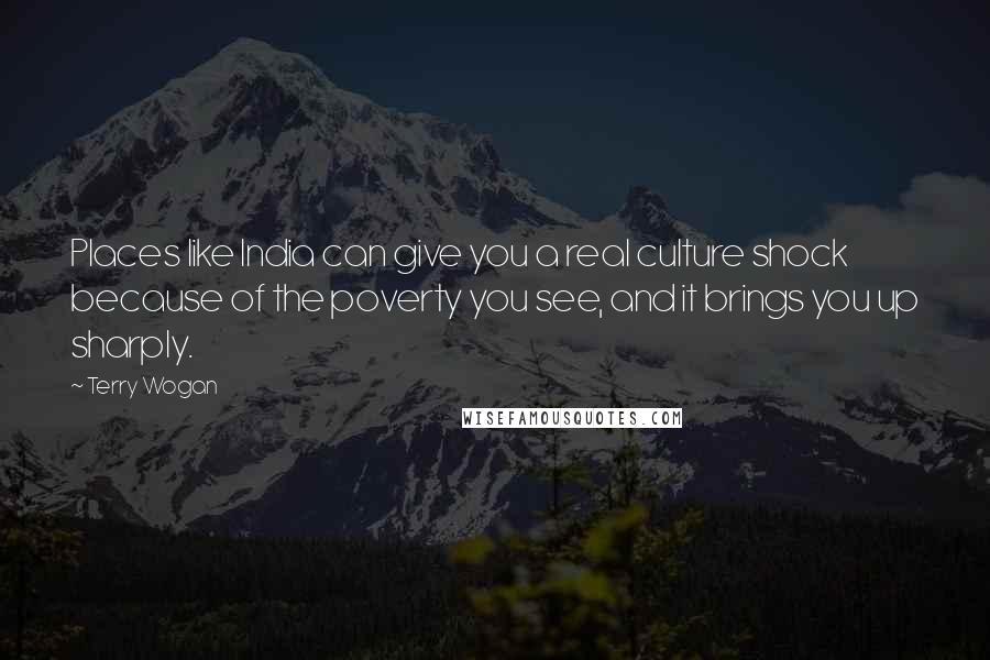 Terry Wogan quotes: Places like India can give you a real culture shock because of the poverty you see, and it brings you up sharply.