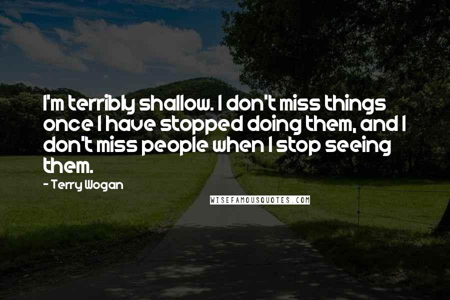 Terry Wogan quotes: I'm terribly shallow. I don't miss things once I have stopped doing them, and I don't miss people when I stop seeing them.