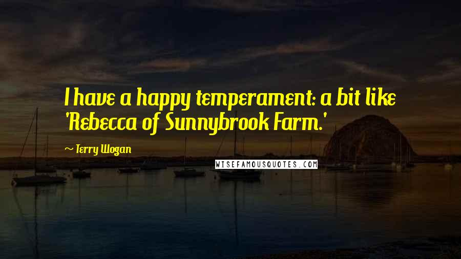 Terry Wogan quotes: I have a happy temperament: a bit like 'Rebecca of Sunnybrook Farm.'